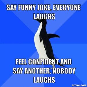 socially-awkward-penguin-meme-generator-say-funny-joke-everyone-laughs-feel-confident-and-say-another-nobody-laughs-4adbd9